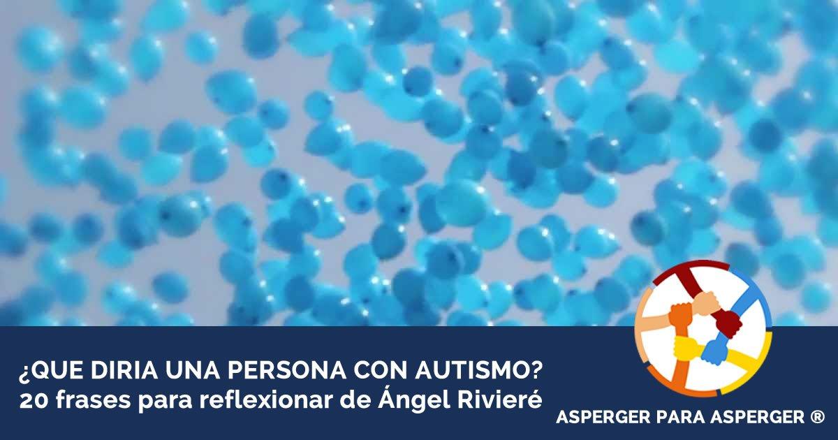 Que diría una persona con autismo -20 frases de Ángel Rivieré